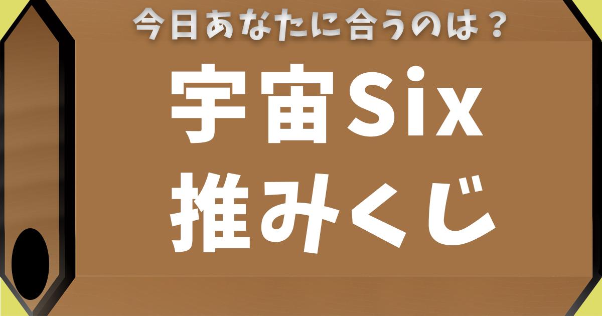 宇宙Six推みくじ